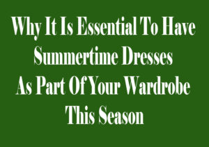 Why It Is Essential To Have Summertime Dresses As Part Of Your Wardrobe This Season